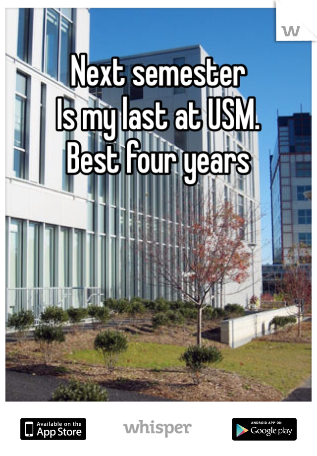 Next semester  Is my last at USM. Best four years