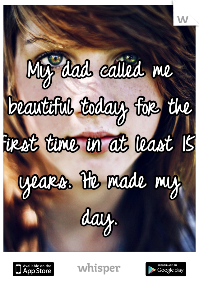 My dad called me beautiful today for the first time in at least 15 years. He made my day.