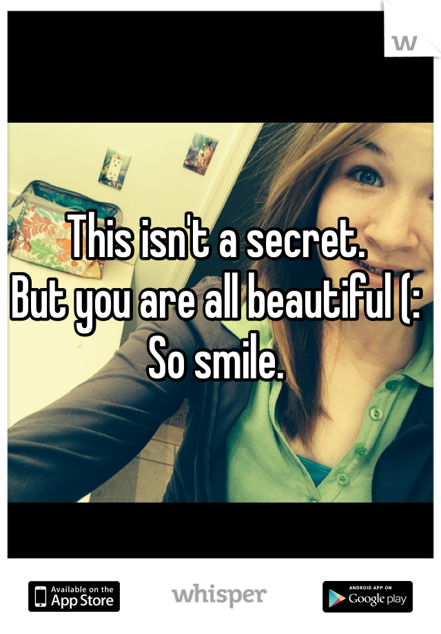 This isn't a secret.  But you are all beautiful (:  So smile.