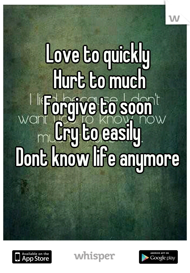 Love to quickly  Hurt to much Forgive to soon  Cry to easily  Dont know life anymore
