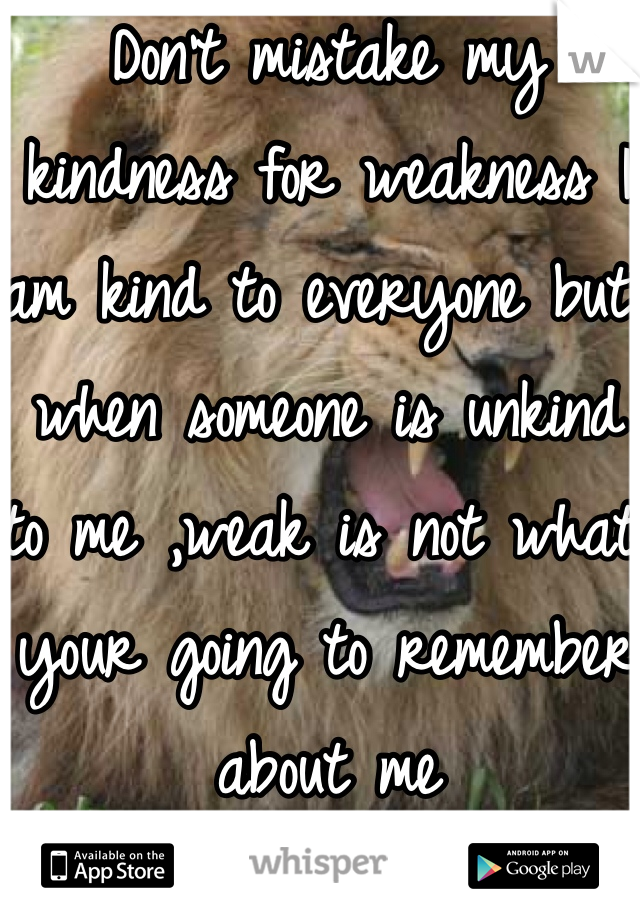 Don't mistake my kindness for weakness I am kind to everyone but when someone is unkind to me ,weak is not what your going to remember about me