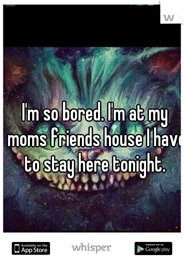 I'm so bored. I'm at my moms friends house I have to stay here tonight.