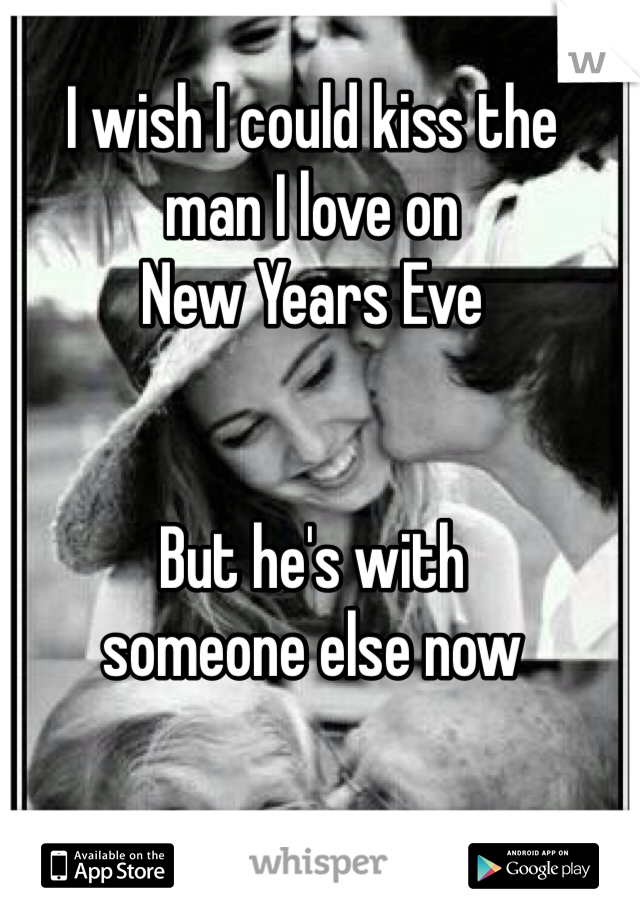 I wish I could kiss the  man I love on  New Years Eve   But he's with  someone else now