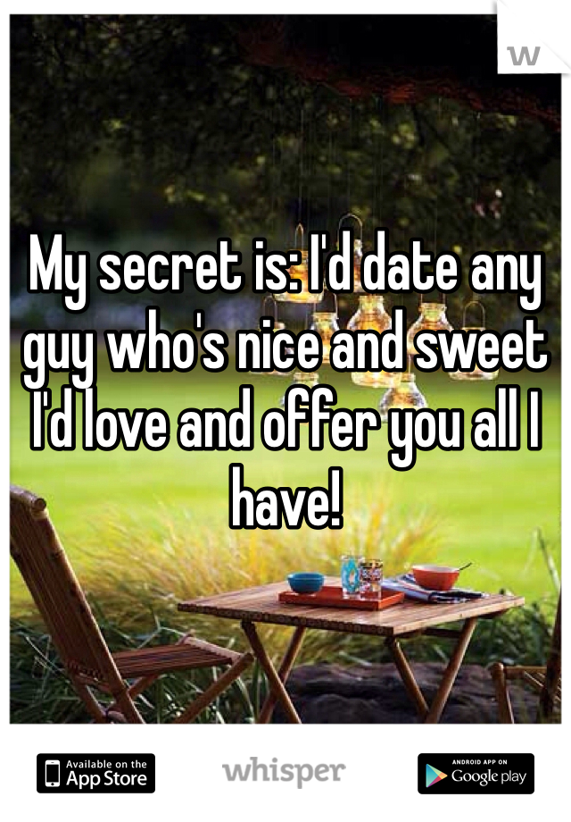My secret is: I'd date any guy who's nice and sweet I'd love and offer you all I have!