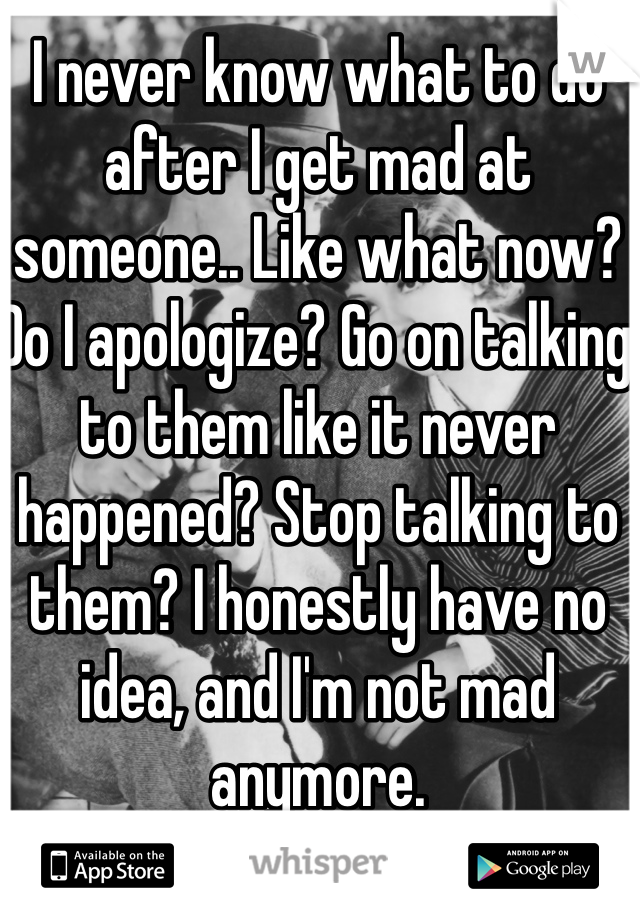 I never know what to do after I get mad at someone.. Like what now? Do I apologize? Go on talking to them like it never happened? Stop talking to them? I honestly have no idea, and I'm not mad anymore.