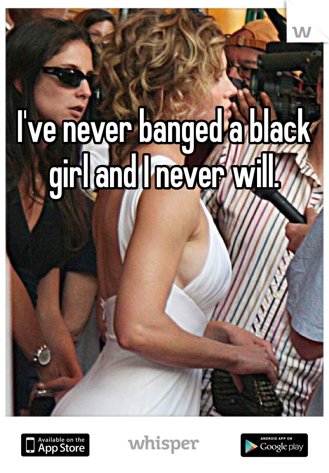 I've never banged a black girl and I never will.