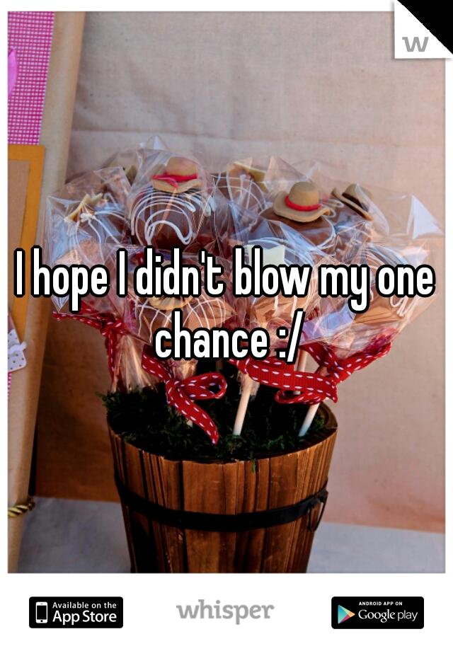 I hope I didn't blow my one chance :/