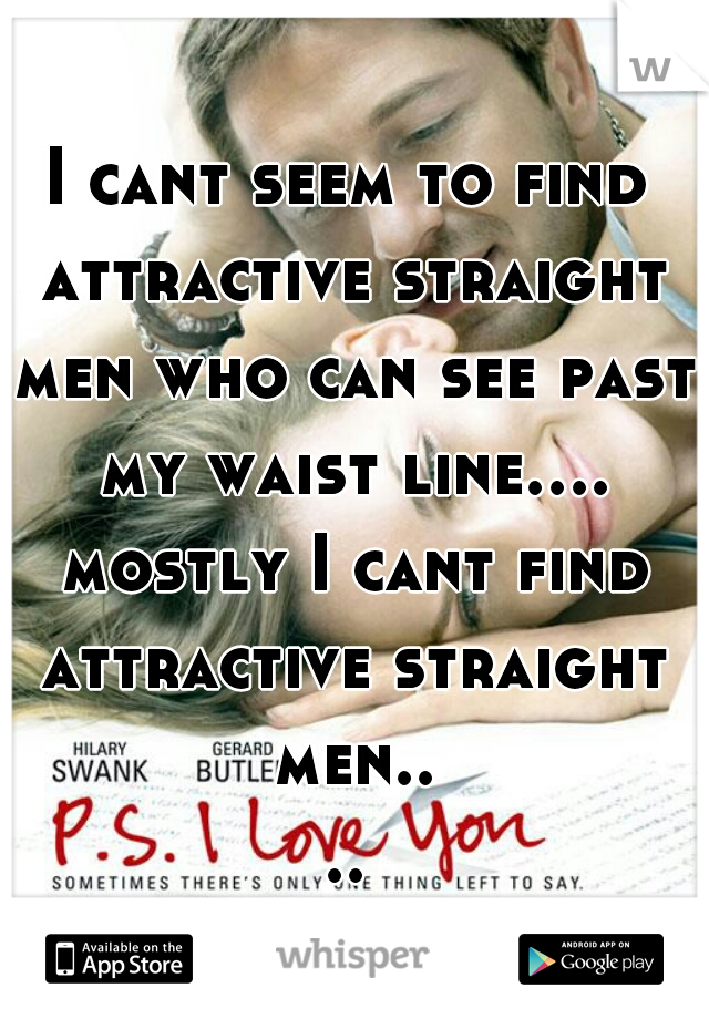 I cant seem to find attractive straight men who can see past my waist line.... mostly I cant find attractive straight men....