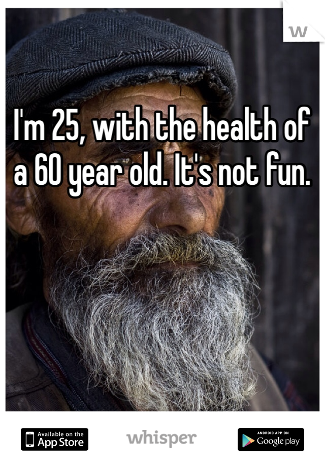 I'm 25, with the health of a 60 year old. It's not fun.