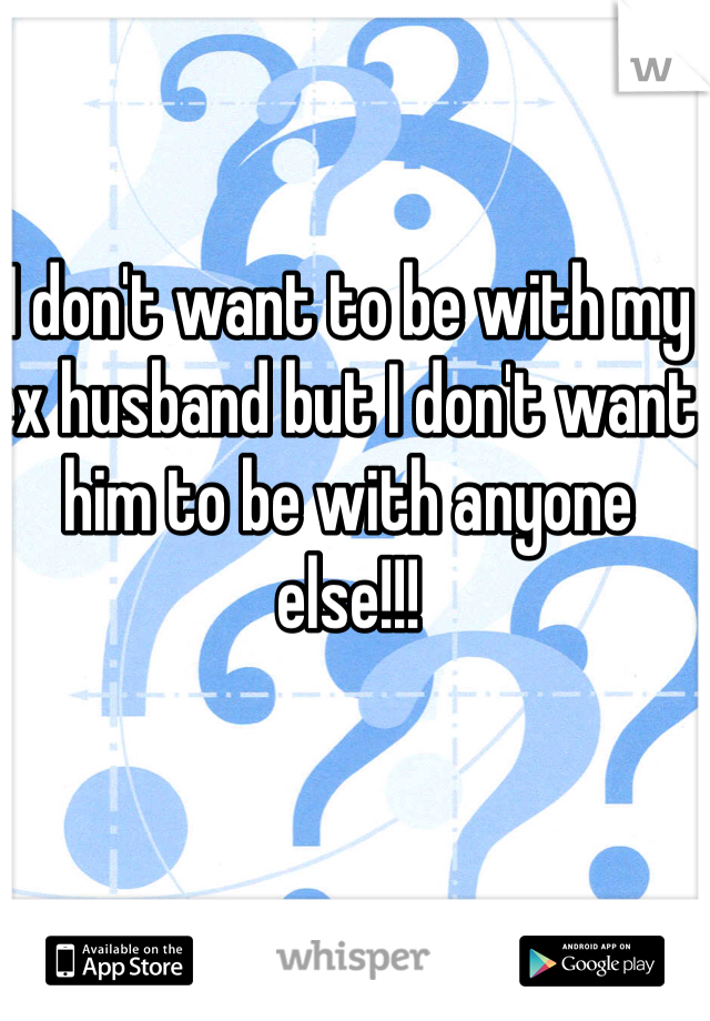 I don't want to be with my ex husband but I don't want him to be with anyone else!!!