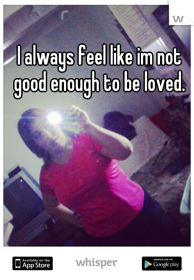 I always feel like im not good enough to be loved.