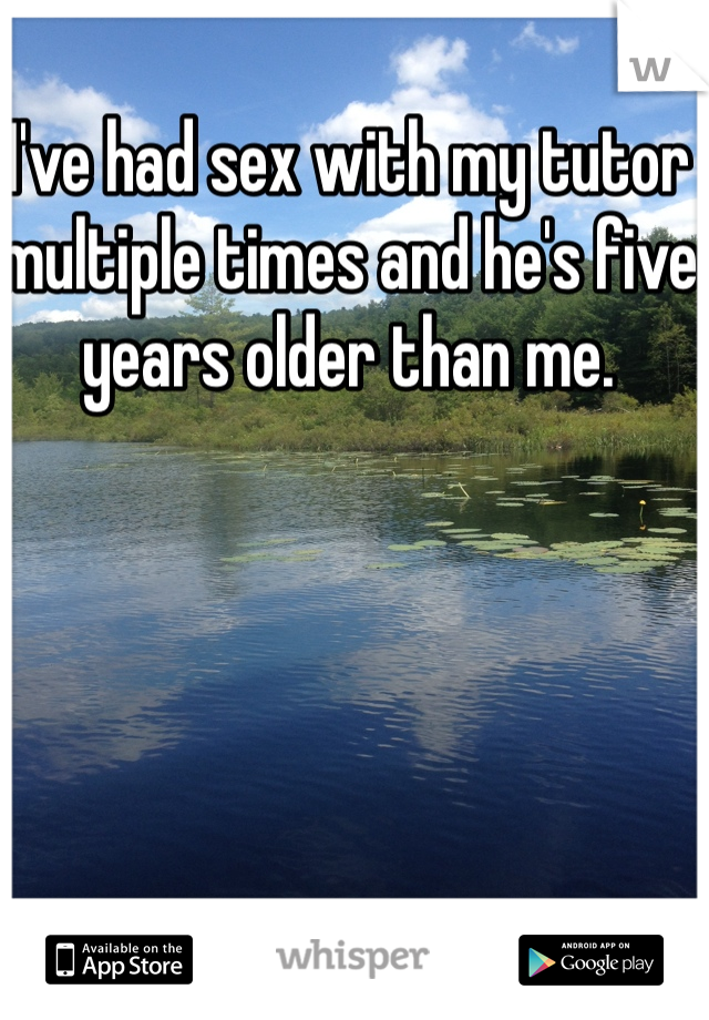 I've had sex with my tutor multiple times and he's five years older than me.
