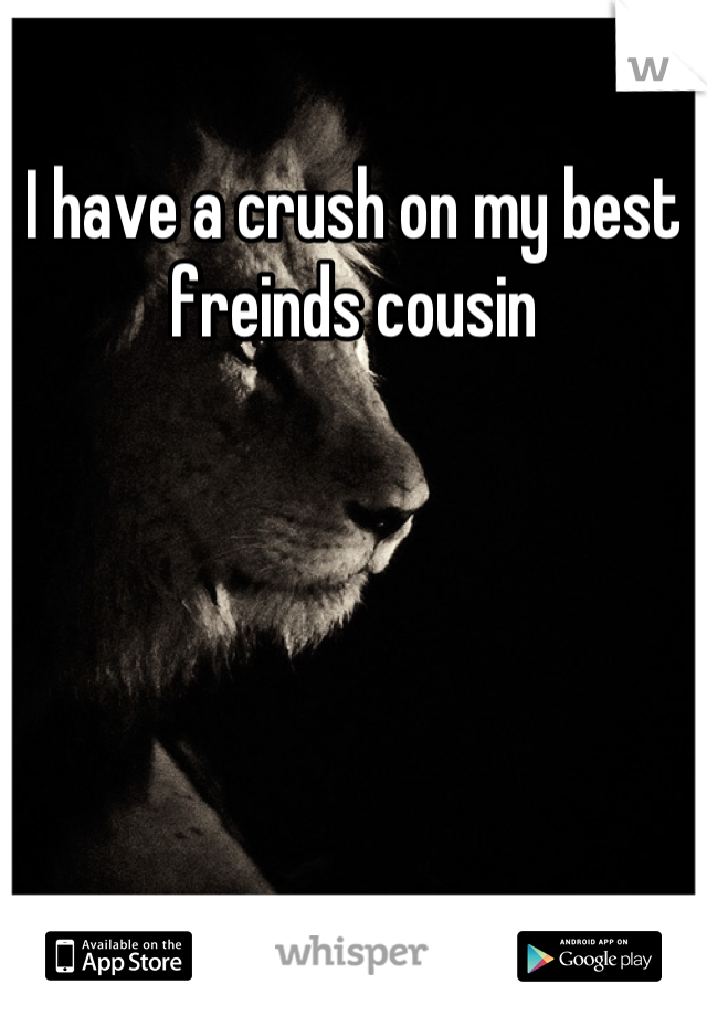 I have a crush on my best freinds cousin