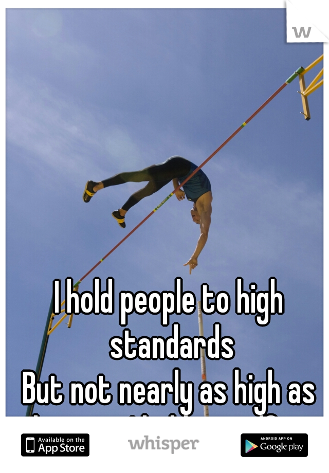 I hold people to high standards        But not nearly as high as the ones I hold myself to.
