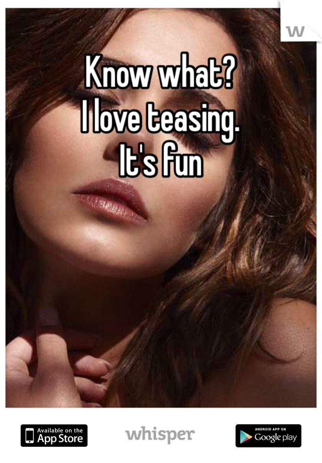 Know what? I love teasing. It's fun