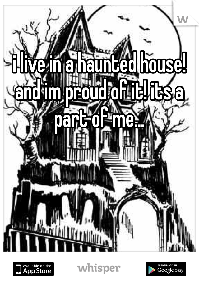 i live in a haunted house! and im proud of it! its a part of me...