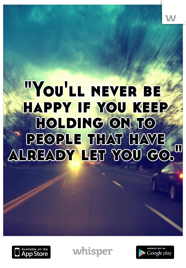 """""""You'll never be happy if you keep holding on to people that have already let you go."""""""