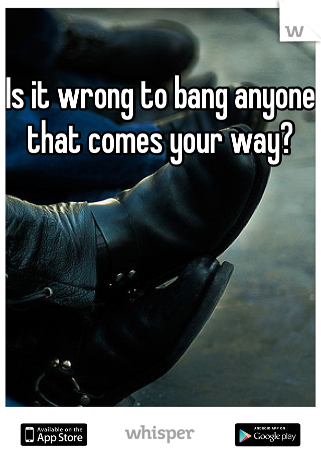 Is it wrong to bang anyone that comes your way?