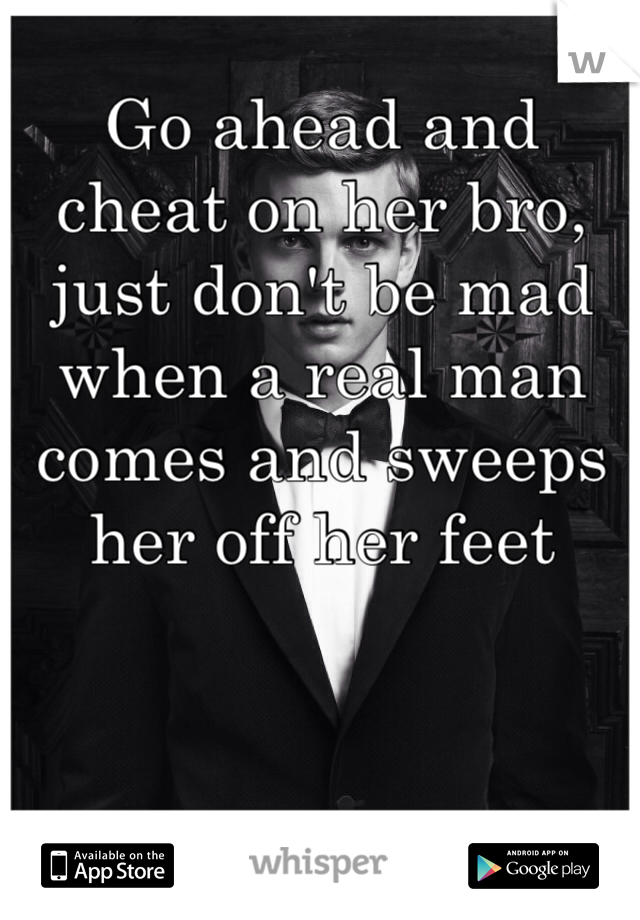 Go ahead and cheat on her bro, just don't be mad when a real man comes and sweeps her off her feet