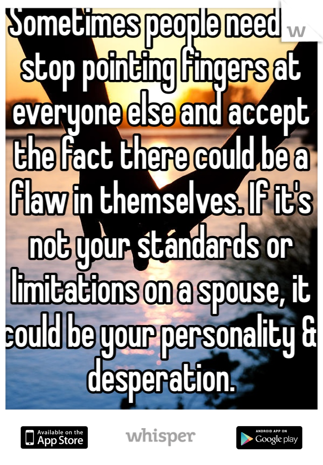 Sometimes people need to stop pointing fingers at everyone else and accept the fact there could be a flaw in themselves. If it's not your standards or limitations on a spouse, it could be your personality & desperation.