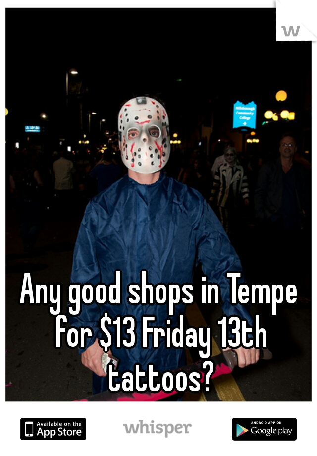 Any good shops in Tempe for $13 Friday 13th tattoos?