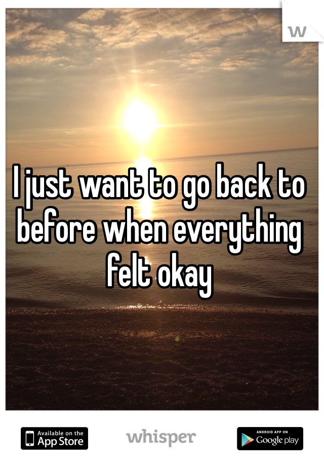 I just want to go back to before when everything felt okay