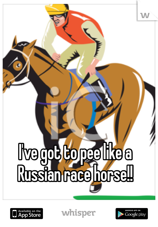 I've got to pee like a Russian race horse!!