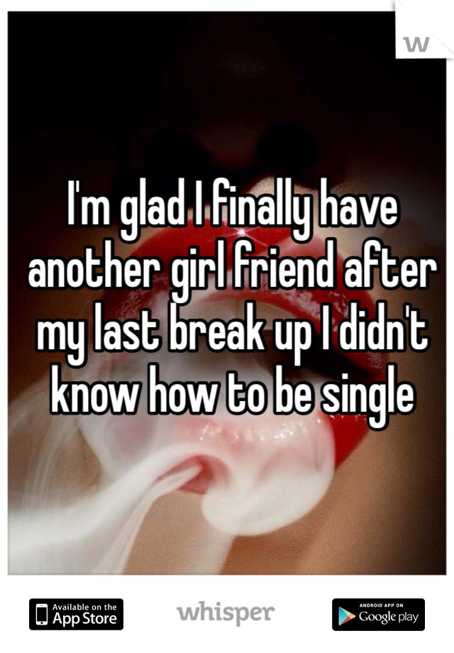 I'm glad I finally have another girl friend after my last break up I didn't know how to be single