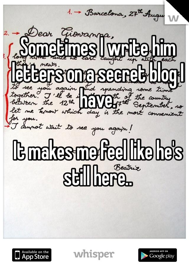 Sometimes I write him letters on a secret blog I have.   It makes me feel like he's still here..
