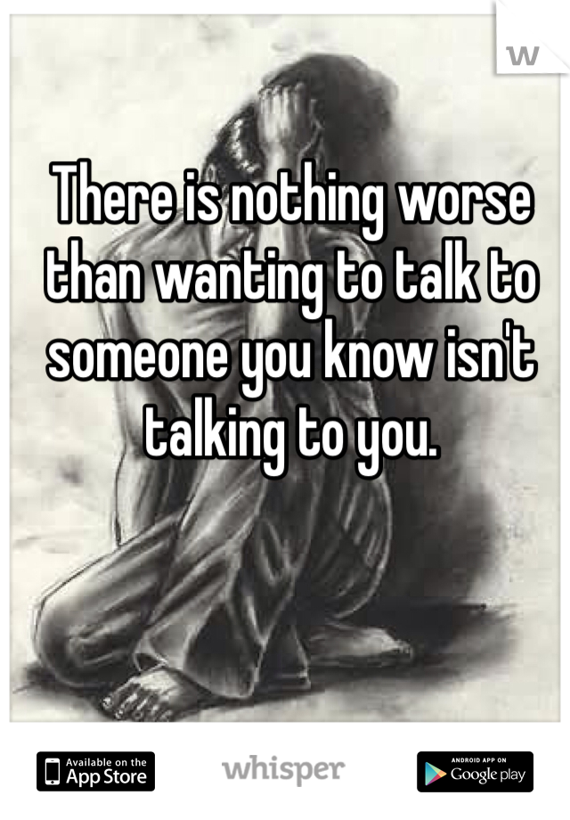 There is nothing worse than wanting to talk to someone you know isn't talking to you.