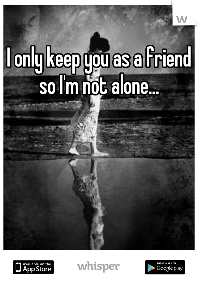 I only keep you as a friend so I'm not alone...