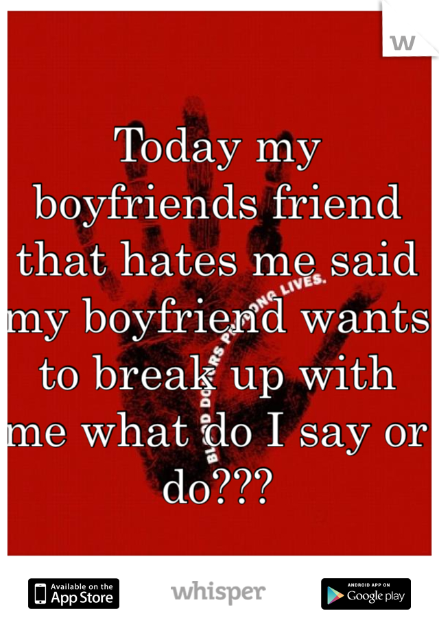 Today my boyfriends friend that hates me said my boyfriend wants to break up with me what do I say or do???
