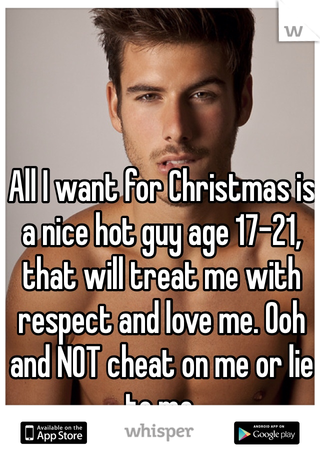 All I want for Christmas is a nice hot guy age 17-21, that will treat me with respect and love me. Ooh  and NOT cheat on me or lie to me.