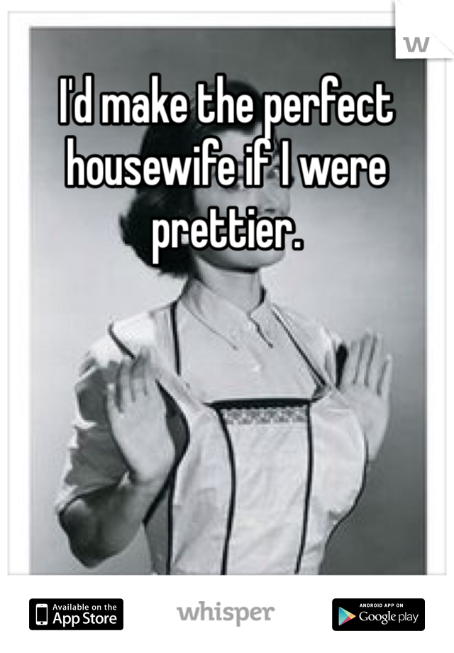 I'd make the perfect housewife if I were prettier.