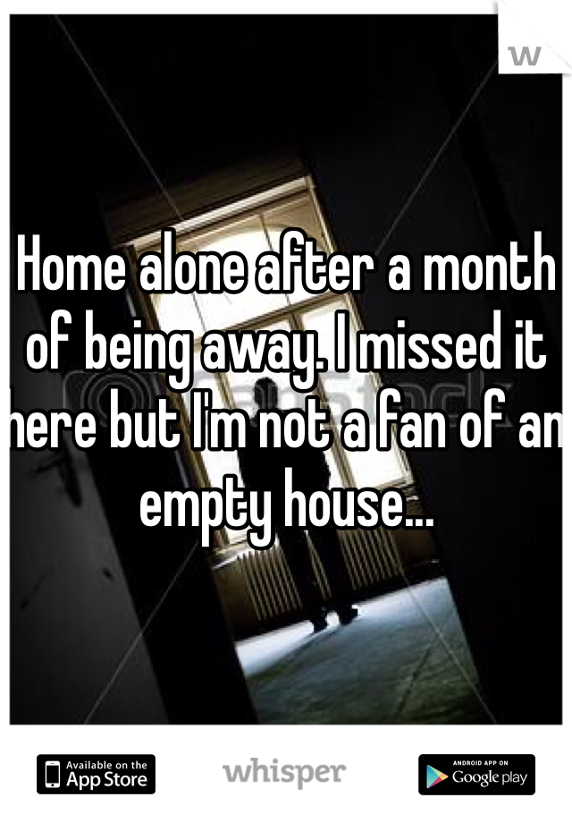 Home alone after a month of being away. I missed it here but I'm not a fan of an empty house...