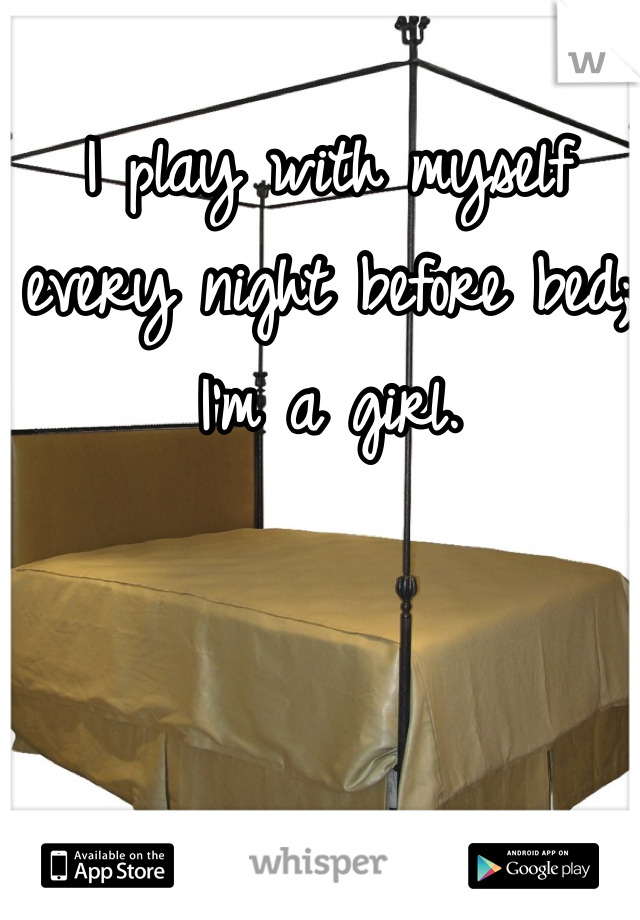 I play with myself every night before bed; I'm a girl.
