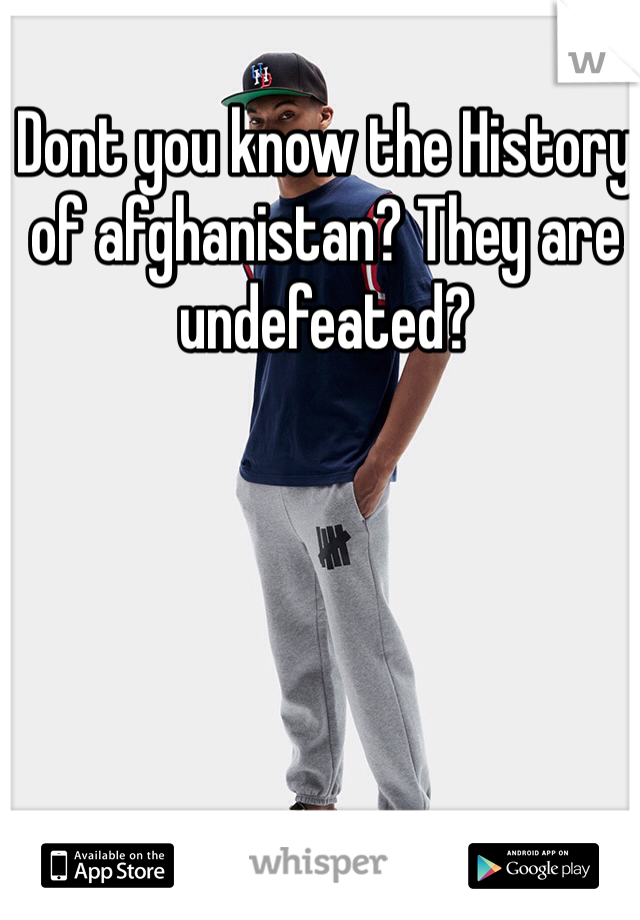Dont you know the History of afghanistan? They are undefeated?