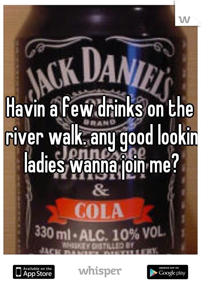 Havin a few drinks on the river walk. any good lookin ladies wanna join me?