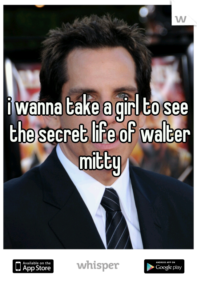 i wanna take a girl to see the secret life of walter mitty