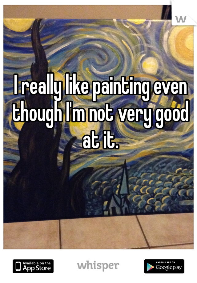 I really like painting even though I'm not very good at it.