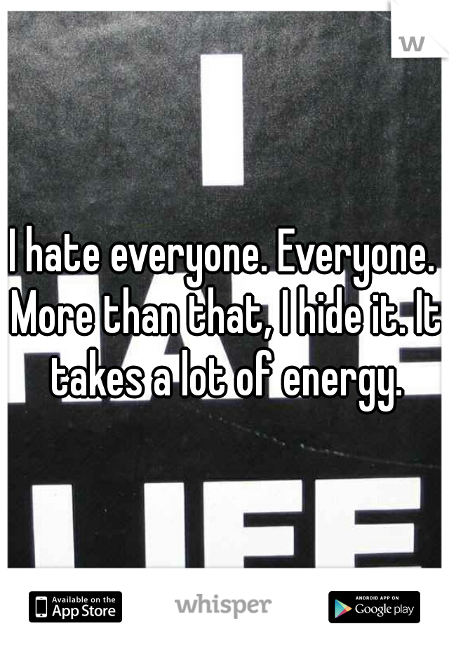 I hate everyone. Everyone. More than that, I hide it. It takes a lot of energy.