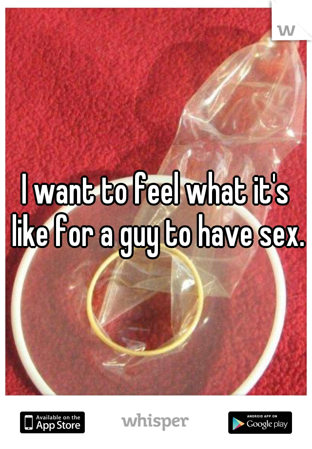 I want to feel what it's like for a guy to have sex.