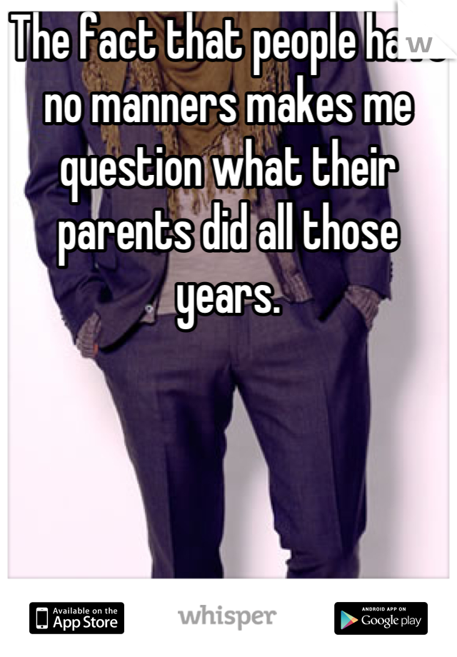 The fact that people have no manners makes me question what their parents did all those years.
