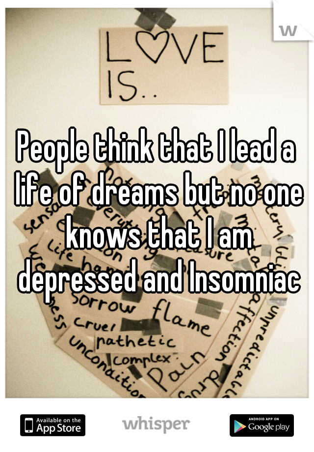 People think that I lead a life of dreams but no one knows that I am depressed and Insomniac