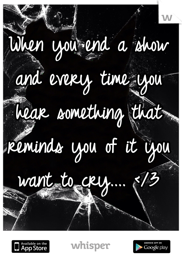 When you end a show and every time you hear something that reminds you of it you want to cry.... </3