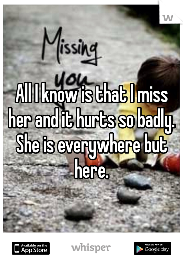 All I know is that I miss her and it hurts so badly. She is everywhere but here.