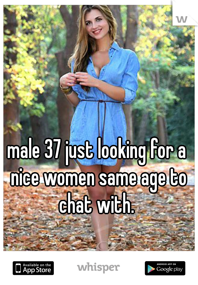 male 37 just looking for a nice women same age to chat with.