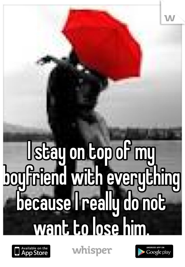 I stay on top of my boyfriend with everything because I really do not want to lose him.