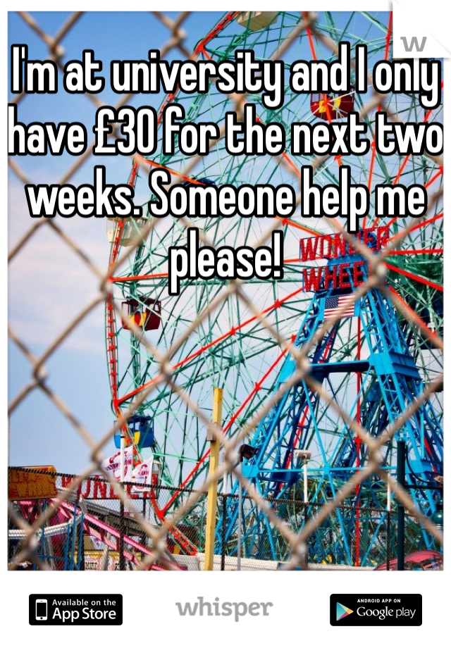 I'm at university and I only have £30 for the next two weeks. Someone help me please!