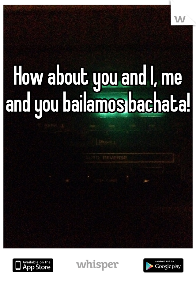 How about you and I, me and you bailamos bachata!